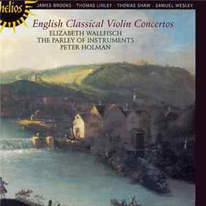 James Brooks , Thomas Linley, Thomas Shaw, Samuel Wesley • Elizabeth Wallfisch, The Parley Of Instruments, Peter Holman - English Classical Violin Concertos Download